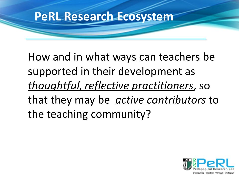 PeRL Research Ecosystem How and in what ways can teachers be supported in their development as thoughtful, reflective practitioners, so that they may be active contributors to the teaching community?
