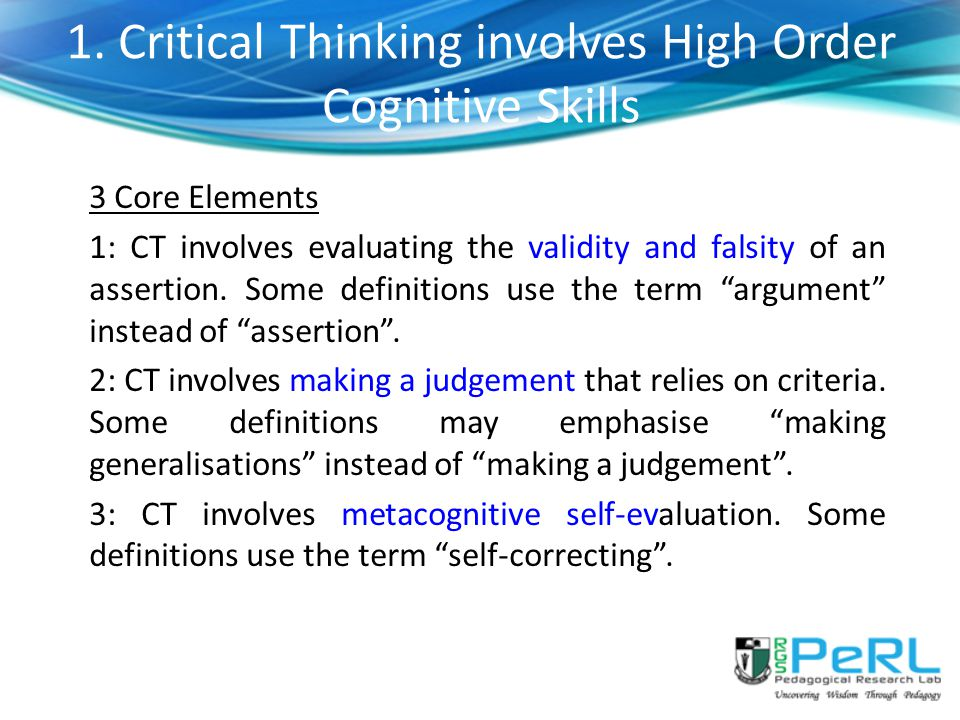 1. Critical Thinking involves High Order Cognitive Skills 3 Core Elements 1: CT involves evaluating the validity and falsity of an assertion. Some def