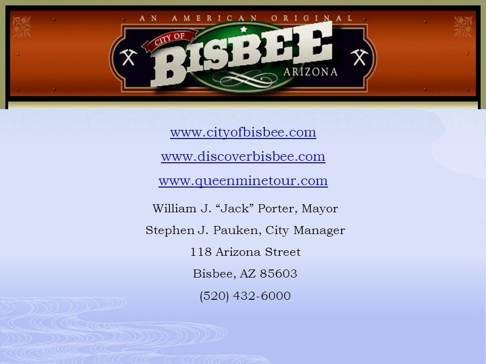 "www.cityofbisbee.com www.discoverbisbee.com www.queenminetour.com William J. ""Jack"" Porter, Mayor Stephen J. Pauken, City Manager 118 Arizona Street B"