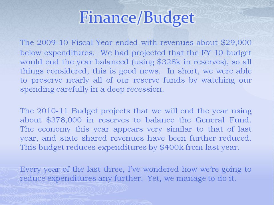 The 2009-10 Fiscal Year ended with revenues about $29,000 below expenditures. We had projected that the FY 10 budget would end the year balanced (usin