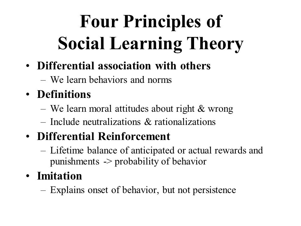 Four Principles of Social Learning Theory Differential association with others –We learn behaviors and norms Definitions –We learn moral attitudes about right & wrong –Include neutralizations & rationalizations Differential Reinforcement –Lifetime balance of anticipated or actual rewards and punishments -> probability of behavior Imitation –Explains onset of behavior, but not persistence