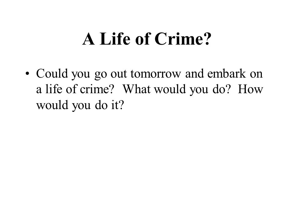 A Life of Crime. Could you go out tomorrow and embark on a life of crime.