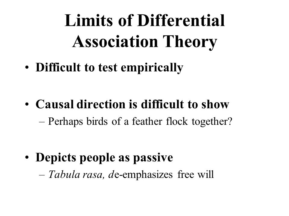 Limits of Differential Association Theory Difficult to test empirically Causal direction is difficult to show –Perhaps birds of a feather flock together.