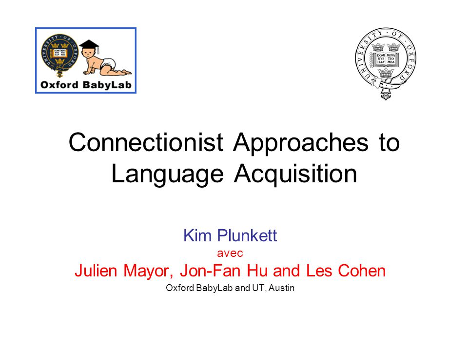 Connectionist Approaches to Language Acquisition Kim Plunkett avec Julien Mayor, Jon-Fan Hu and Les Cohen Oxford BabyLab and UT, Austin