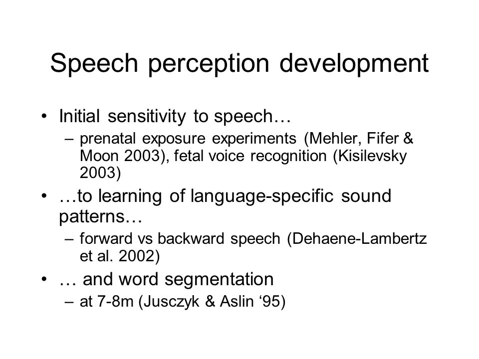 Speech perception development Initial sensitivity to speech… –prenatal exposure experiments (Mehler, Fifer & Moon 2003), fetal voice recognition (Kisilevsky 2003) …to learning of language-specific sound patterns… –forward vs backward speech (Dehaene-Lambertz et al.