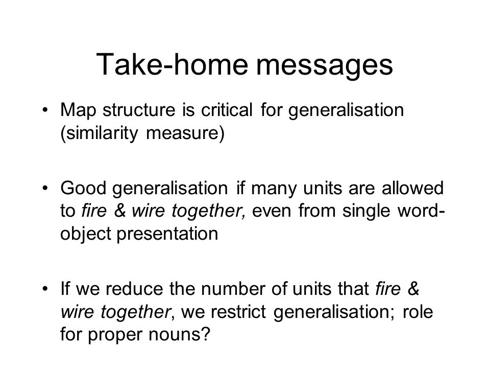 Take-home messages Map structure is critical for generalisation (similarity measure) Good generalisation if many units are allowed to fire & wire together, even from single word- object presentation If we reduce the number of units that fire & wire together, we restrict generalisation; role for proper nouns