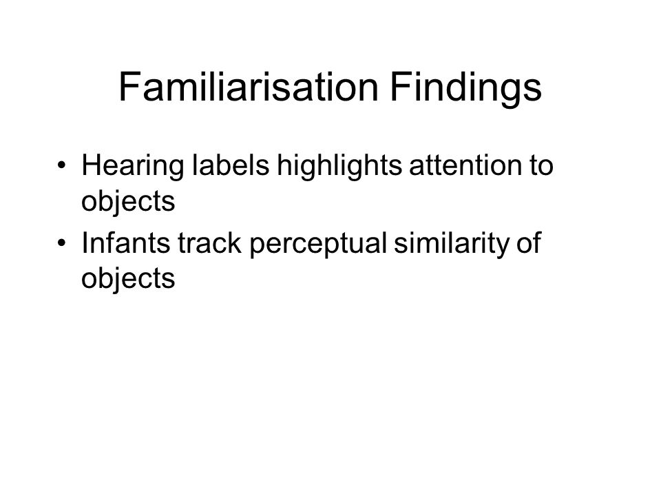 Familiarisation Findings Hearing labels highlights attention to objects Infants track perceptual similarity of objects