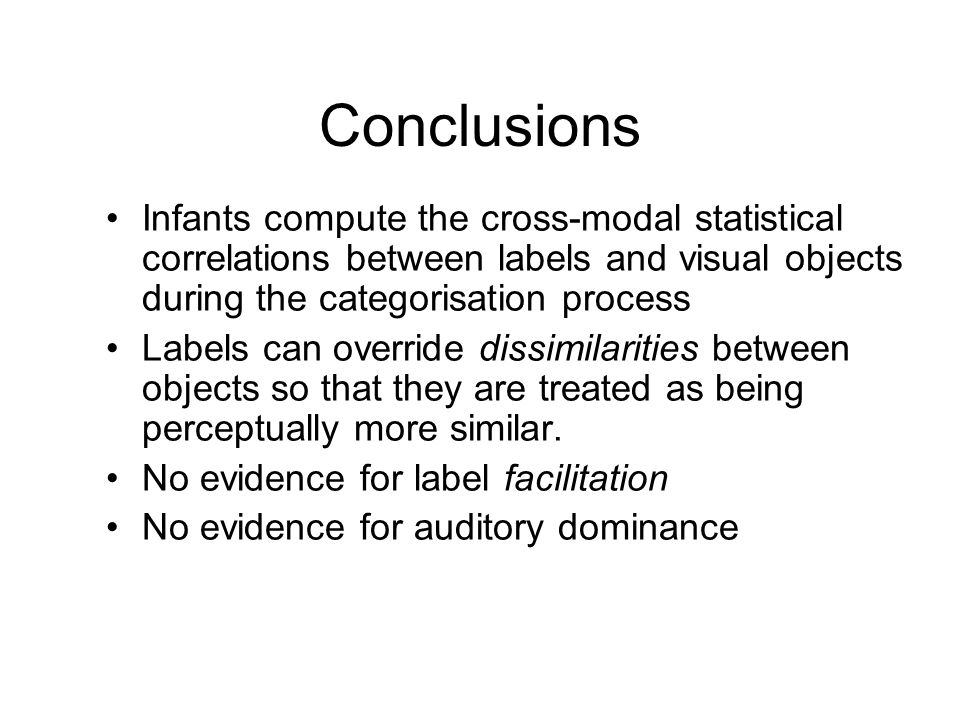 Conclusions Infants compute the cross-modal statistical correlations between labels and visual objects during the categorisation process Labels can override dissimilarities between objects so that they are treated as being perceptually more similar.