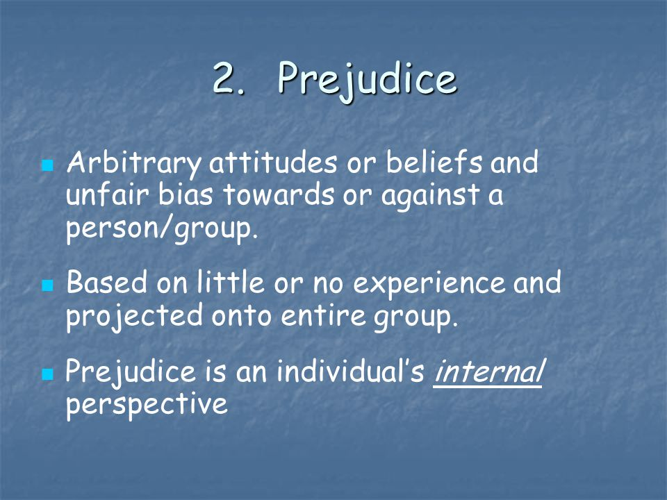 2.Prejudice Arbitrary attitudes or beliefs and unfair bias towards or against a person/group.