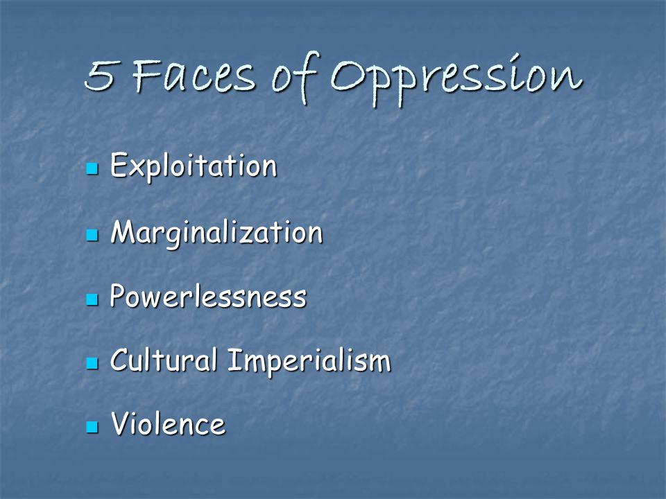 5 Faces of Oppression Exploitation Exploitation Marginalization Marginalization Powerlessness Powerlessness Cultural Imperialism Cultural Imperialism Violence Violence