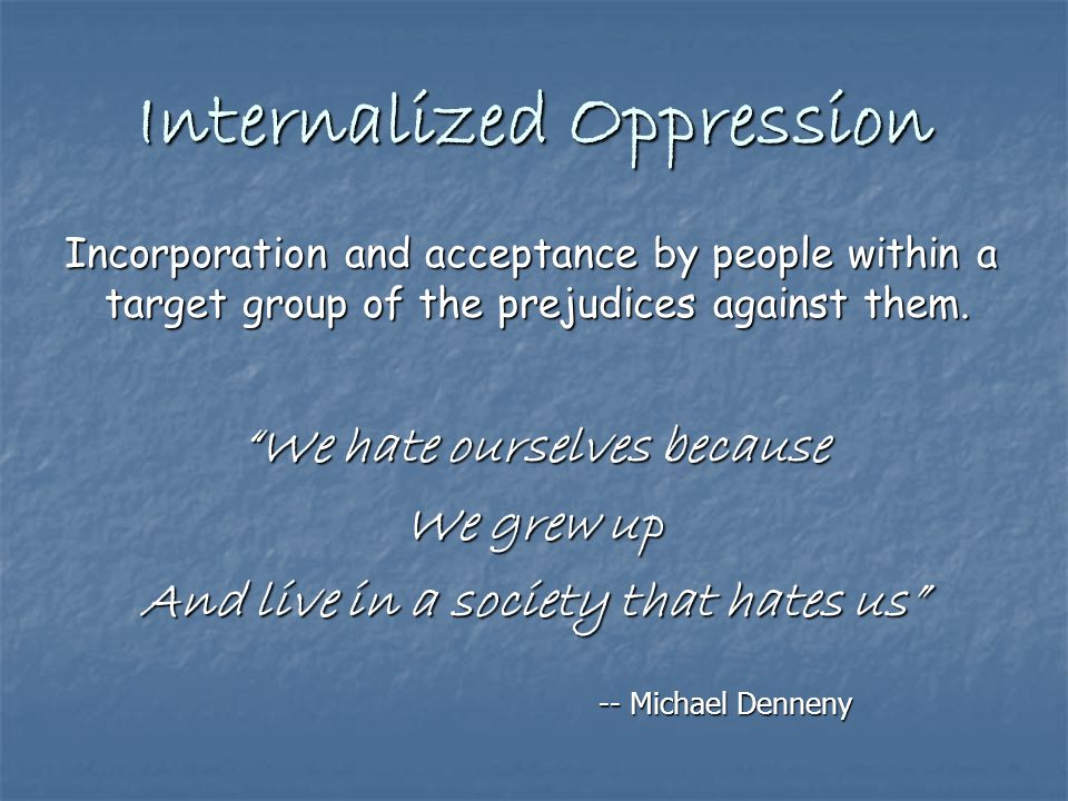 Internalized Oppression Incorporation and acceptance by people within a target group of the prejudices against them.