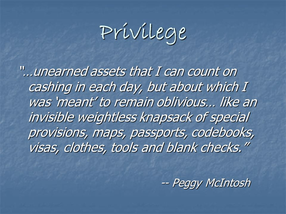Privilege …unearned assets that I can count on cashing in each day, but about which I was 'meant' to remain oblivious… like an invisible weightless knapsack of special provisions, maps, passports, codebooks, visas, clothes, tools and blank checks. -- Peggy McIntosh