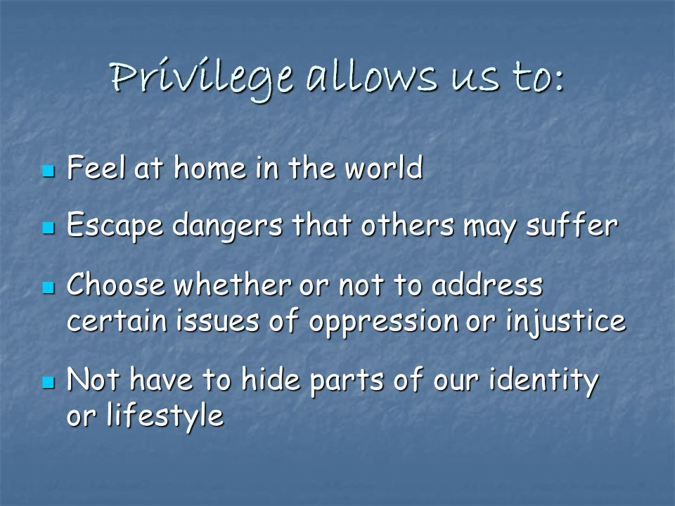Privilege allows us to: Feel at home in the world Feel at home in the world Escape dangers that others may suffer Escape dangers that others may suffer Choose whether or not to address certain issues of oppression or injustice Choose whether or not to address certain issues of oppression or injustice Not have to hide parts of our identity or lifestyle Not have to hide parts of our identity or lifestyle