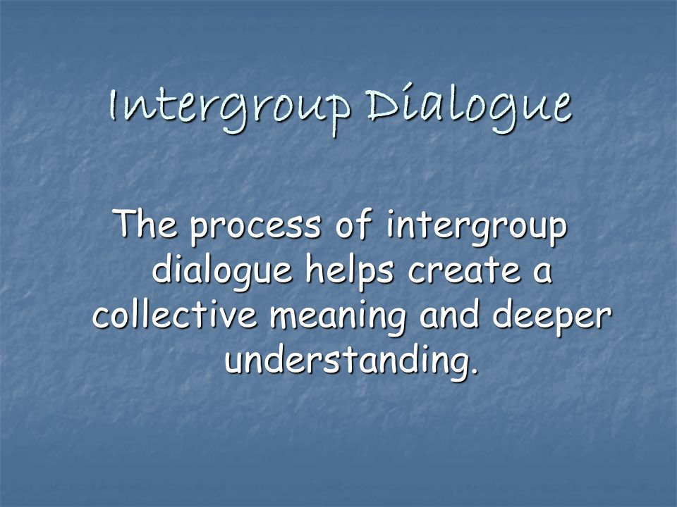 Intergroup Dialogue The process of intergroup dialogue helps create a collective meaning and deeper understanding.