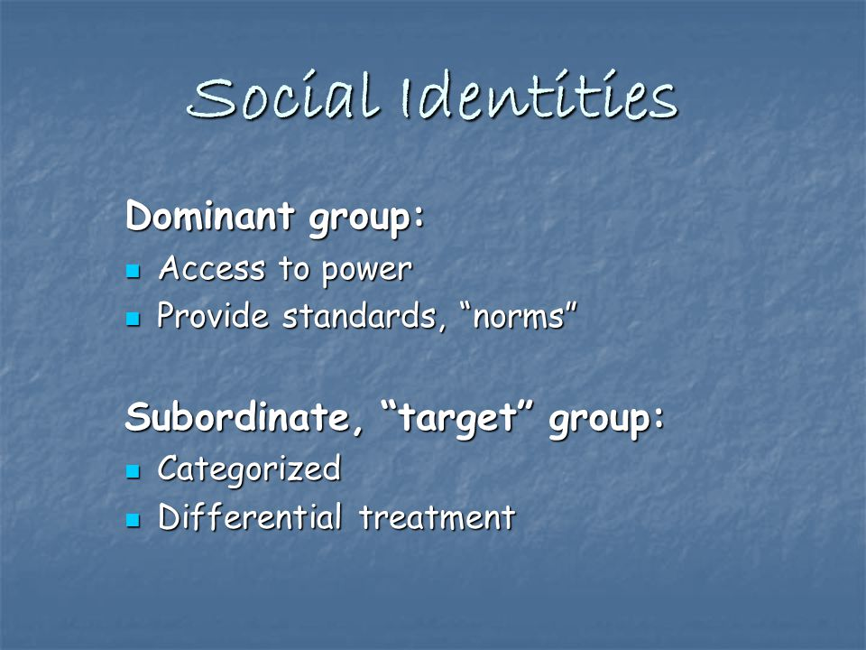 Social Identities Dominant group: Access to power Access to power Provide standards, norms Provide standards, norms Subordinate, target group: Categorized Categorized Differential treatment Differential treatment