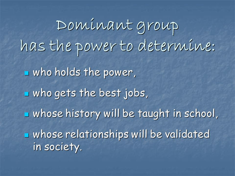 Dominant group has the power to determine: who holds the power, who holds the power, who gets the best jobs, who gets the best jobs, whose history will be taught in school, whose history will be taught in school, whose relationships will be validated in society.