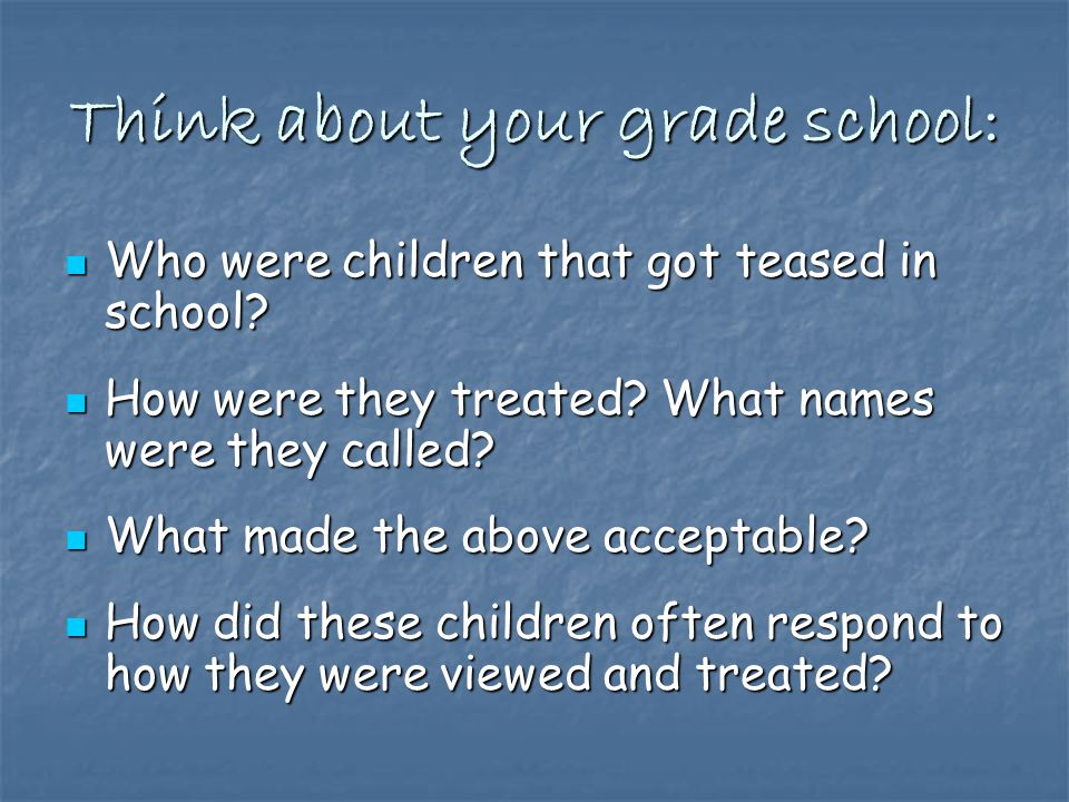 Think about your grade school: Who were children that got teased in school.