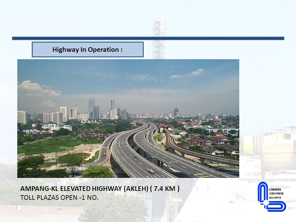 AMPANG-KL ELEVATED HIGHWAY (AKLEH) ( 7.4 KM ) TOLL PLAZAS OPEN -1 NO. Highway In Operation :