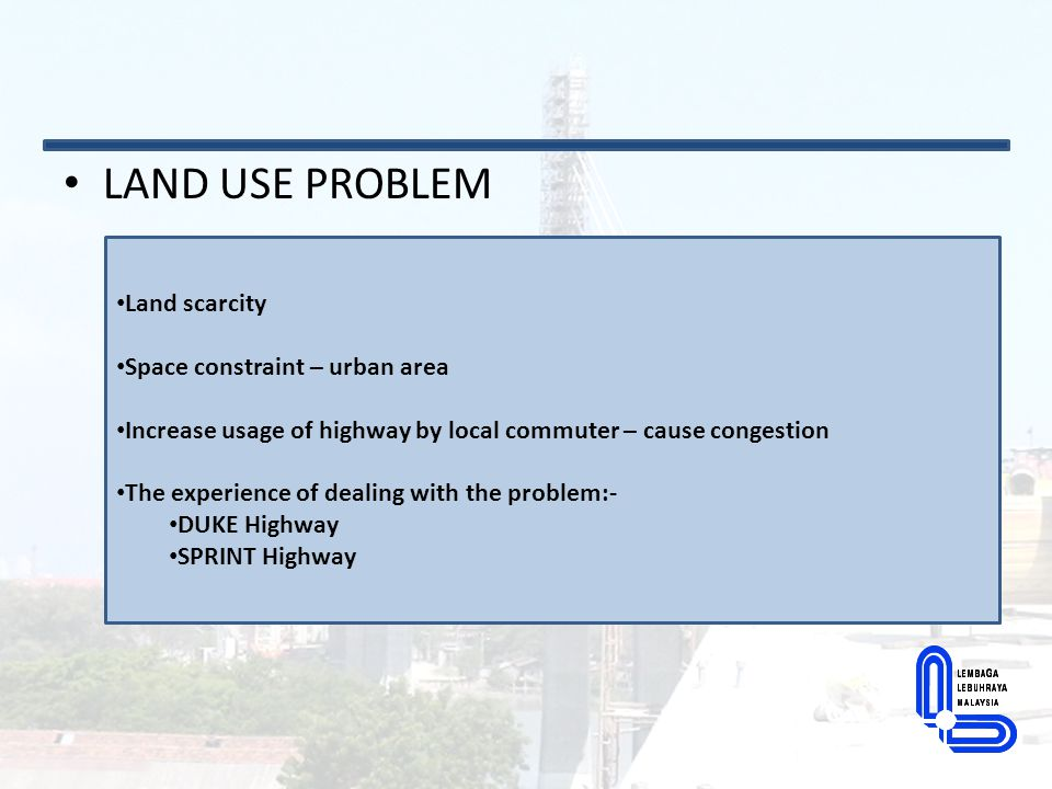 LAND USE PROBLEM Land scarcity Space constraint – urban area Increase usage of highway by local commuter – cause congestion The experience of dealing