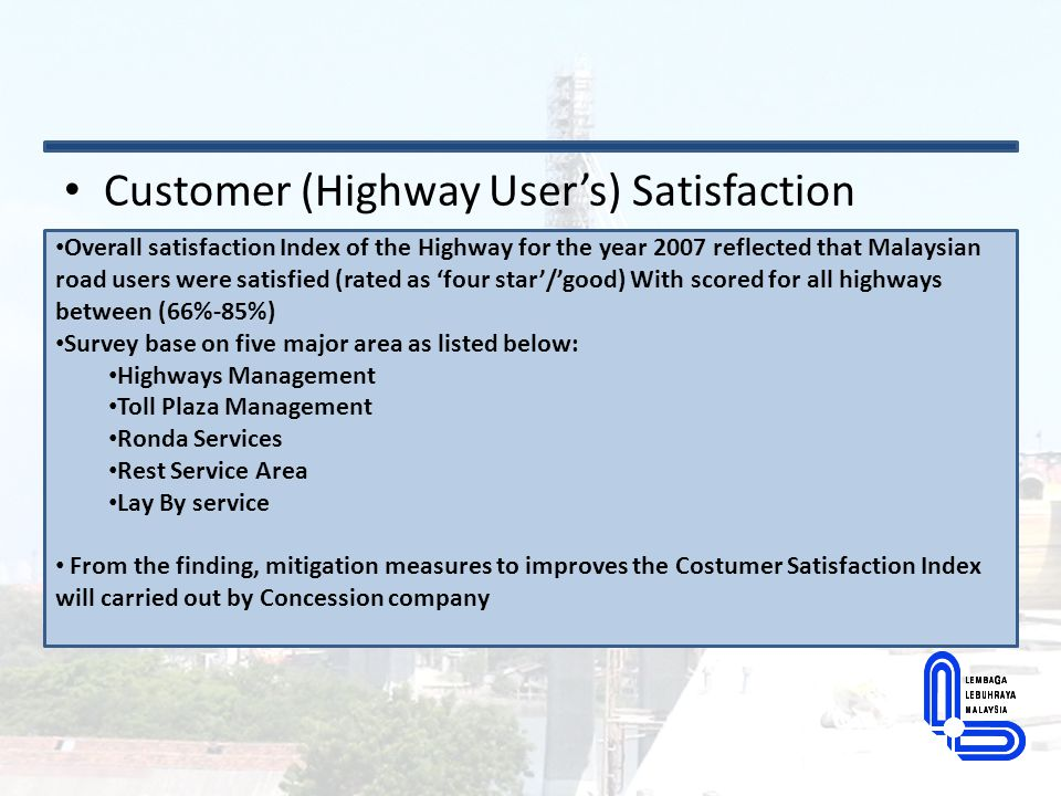 Customer (Highway User's) Satisfaction Overall satisfaction Index of the Highway for the year 2007 reflected that Malaysian road users were satisfied