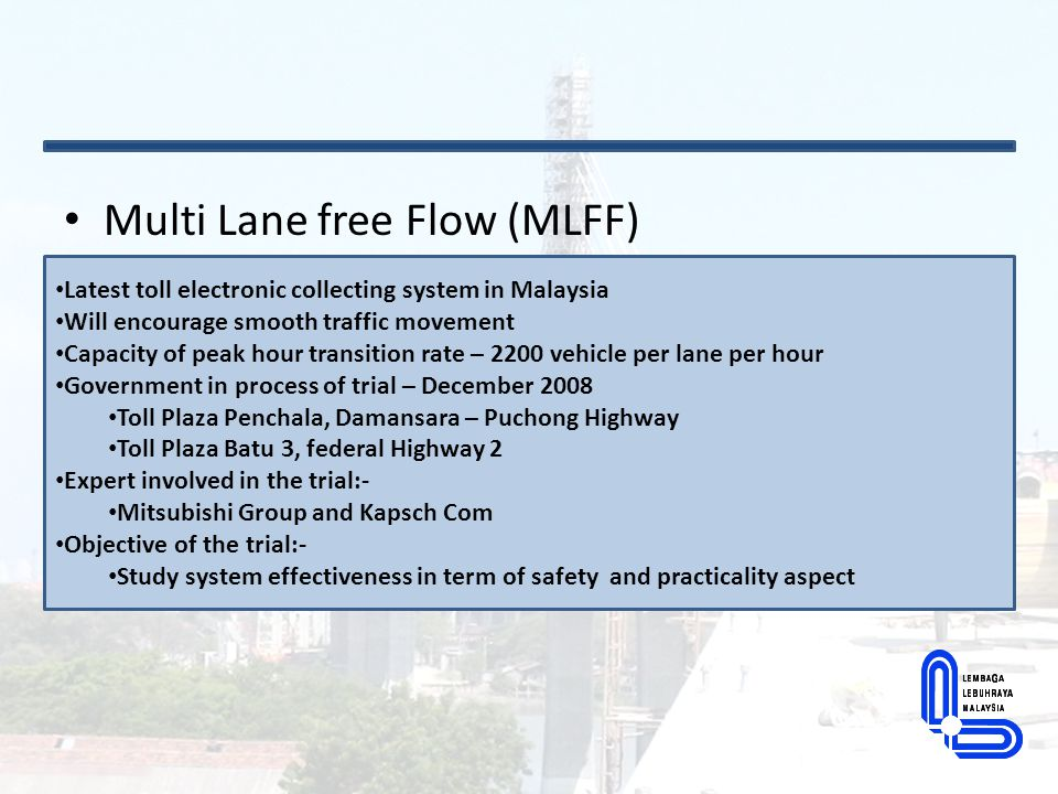 Multi Lane free Flow (MLFF) Latest toll electronic collecting system in Malaysia Will encourage smooth traffic movement Capacity of peak hour transiti