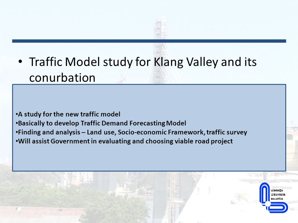 Traffic Model study for Klang Valley and its conurbation A study for the new traffic model Basically to develop Traffic Demand Forecasting Model Findi