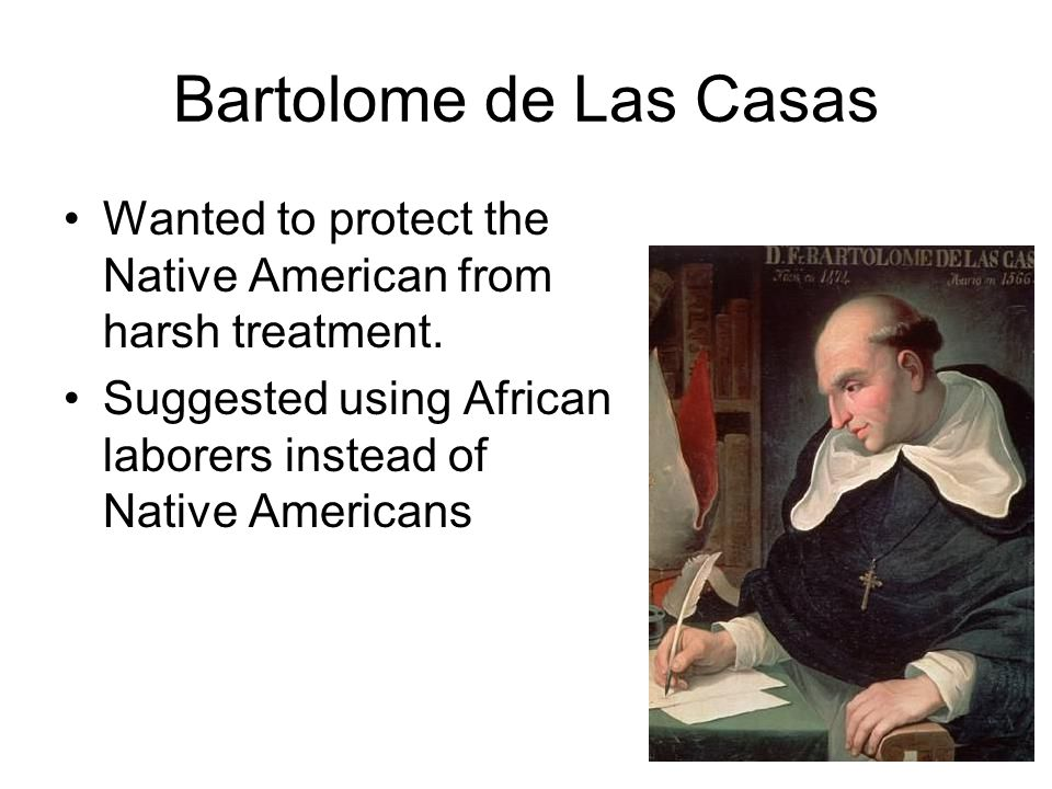 Bartolome de Las Casas Wanted to protect the Native American from harsh treatment. Suggested using African laborers instead of Native Americans