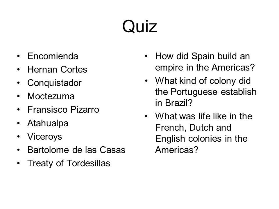 Quiz Encomienda Hernan Cortes Conquistador Moctezuma Fransisco Pizarro Atahualpa Viceroys Bartolome de las Casas Treaty of Tordesillas How did Spain build an empire in the Americas.