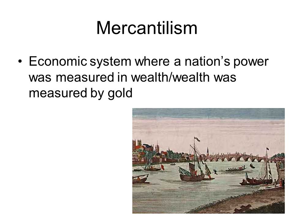 Mercantilism Economic system where a nation's power was measured in wealth/wealth was measured by gold