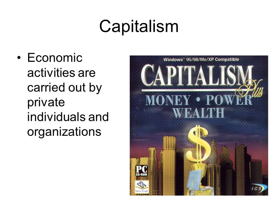 Capitalism Economic activities are carried out by private individuals and organizations