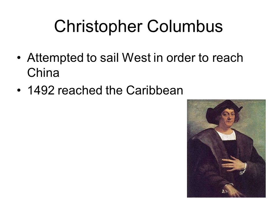 Christopher Columbus Attempted to sail West in order to reach China 1492 reached the Caribbean