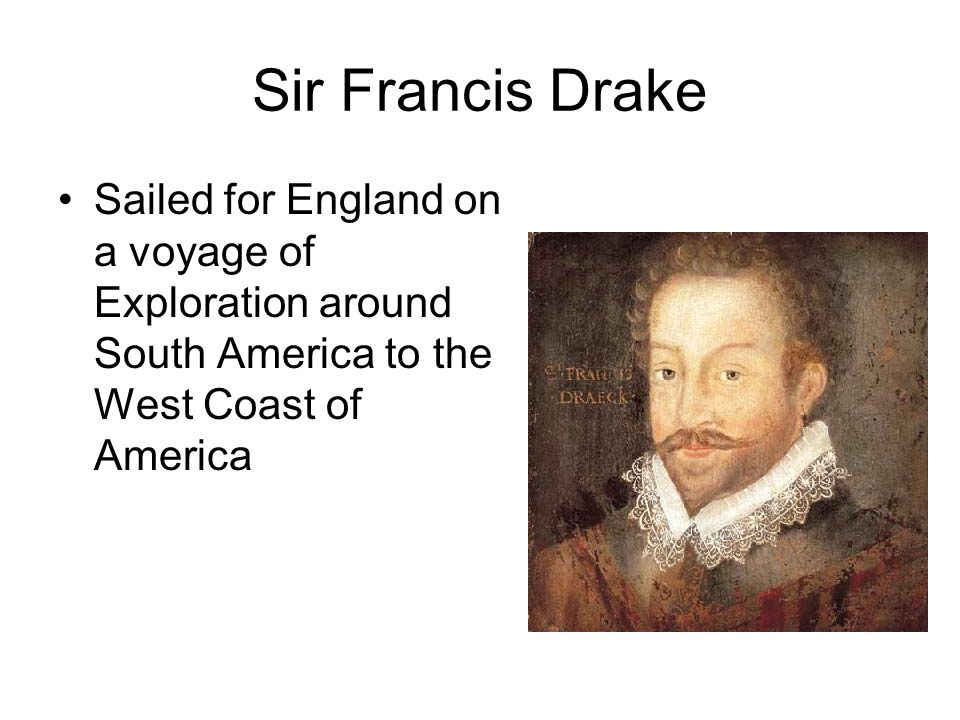 Sir Francis Drake Sailed for England on a voyage of Exploration around South America to the West Coast of America
