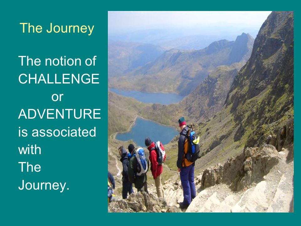 The Journey The notion of CHALLENGE or ADVENTURE is associated with The Journey.