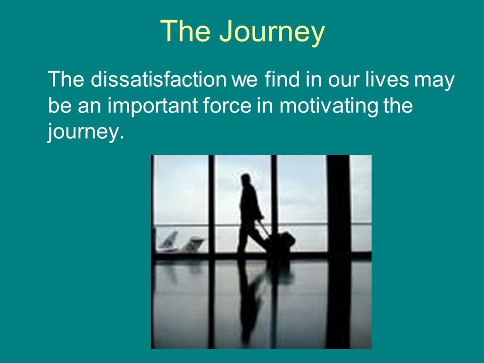 The Journey The dissatisfaction we find in our lives may be an important force in motivating the journey.