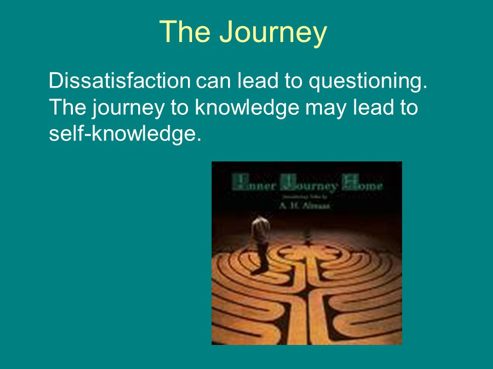 The Journey Dissatisfaction can lead to questioning. The journey to knowledge may lead to self-knowledge.