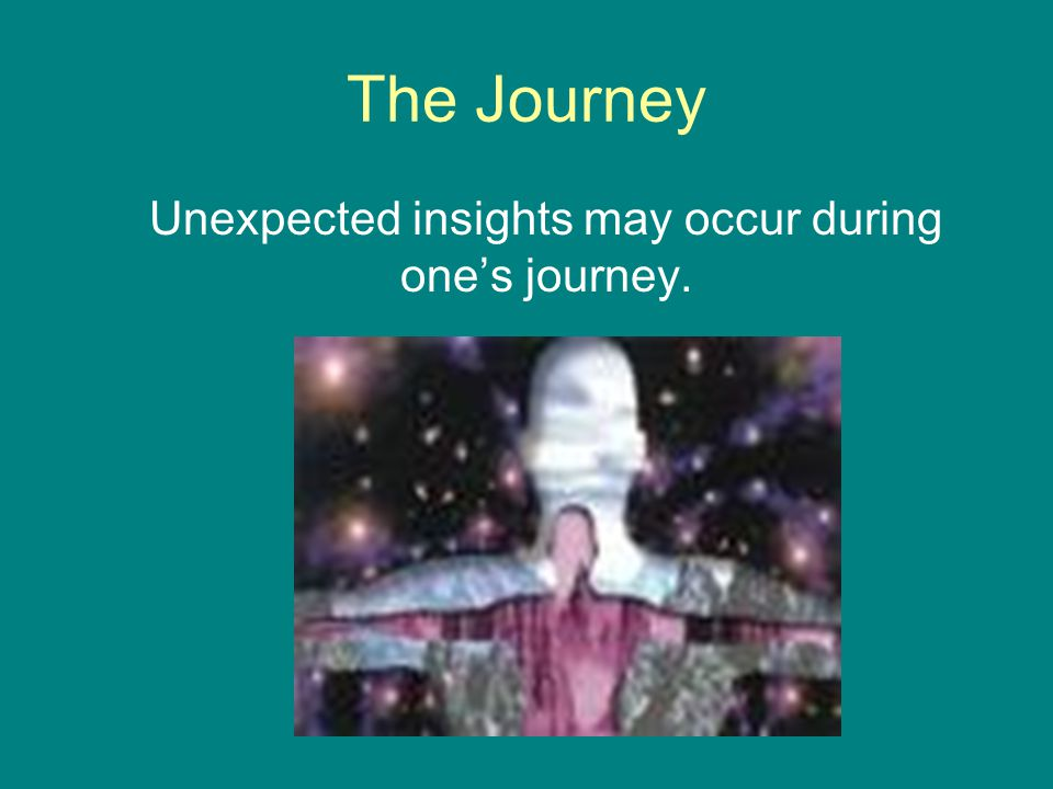 The Journey Unexpected insights may occur during one's journey.