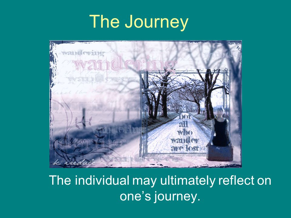 The Journey The individual may ultimately reflect on one's journey.