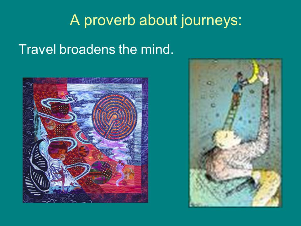A proverb about journeys: Travel broadens the mind.