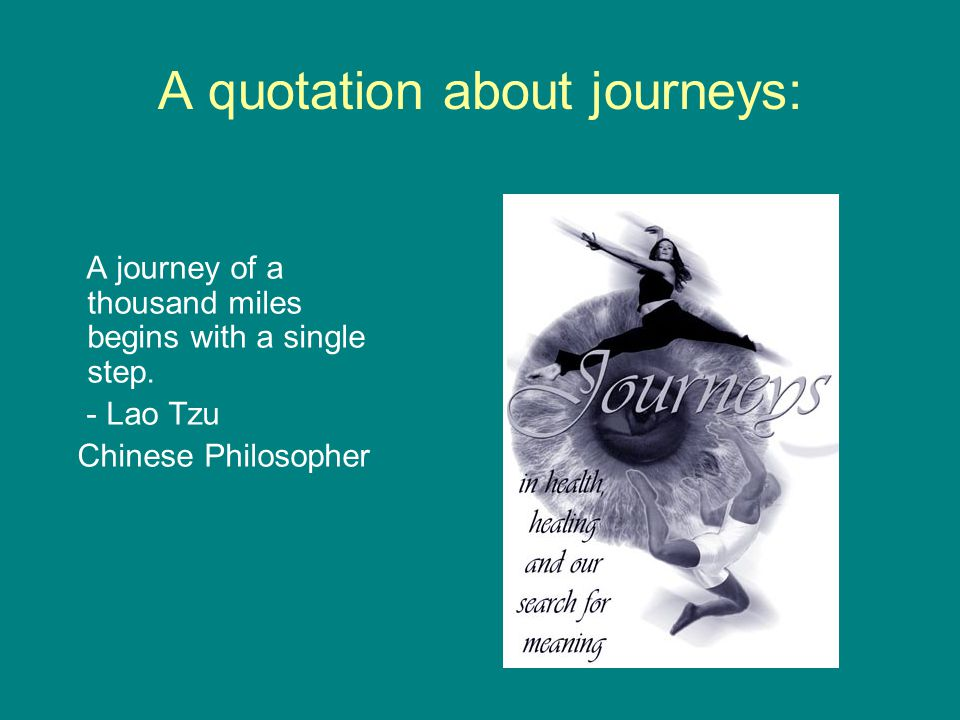 A quotation about journeys: A journey of a thousand miles begins with a single step. - Lao Tzu Chinese Philosopher