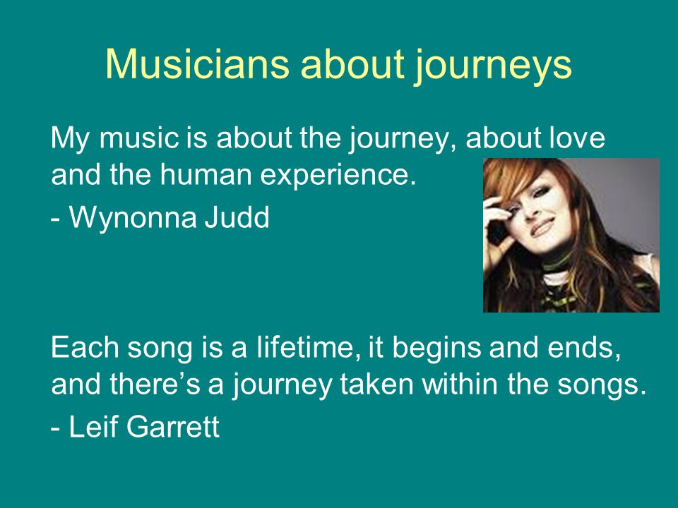 Musicians about journeys My music is about the journey, about love and the human experience. - Wynonna Judd Each song is a lifetime, it begins and end