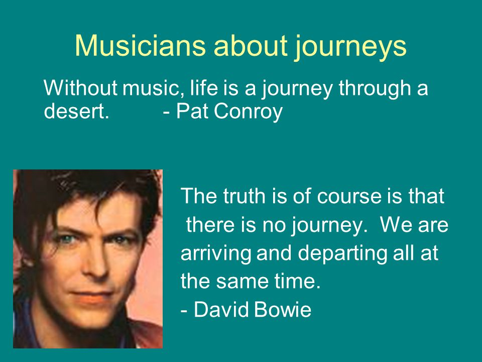 Musicians about journeys Without music, life is a journey through a desert. - Pat Conroy The truth is of course is that there is no journey. We are ar