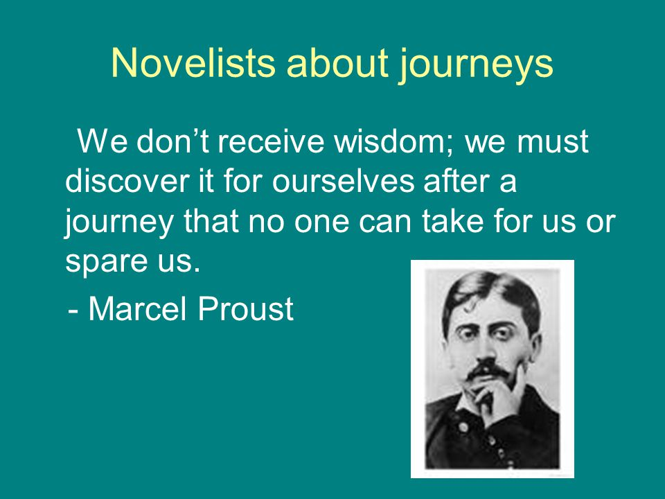 Novelists about journeys We don't receive wisdom; we must discover it for ourselves after a journey that no one can take for us or spare us. - Marcel