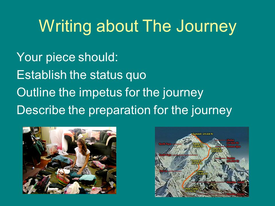 Writing about The Journey Your piece should: Establish the status quo Outline the impetus for the journey Describe the preparation for the journey