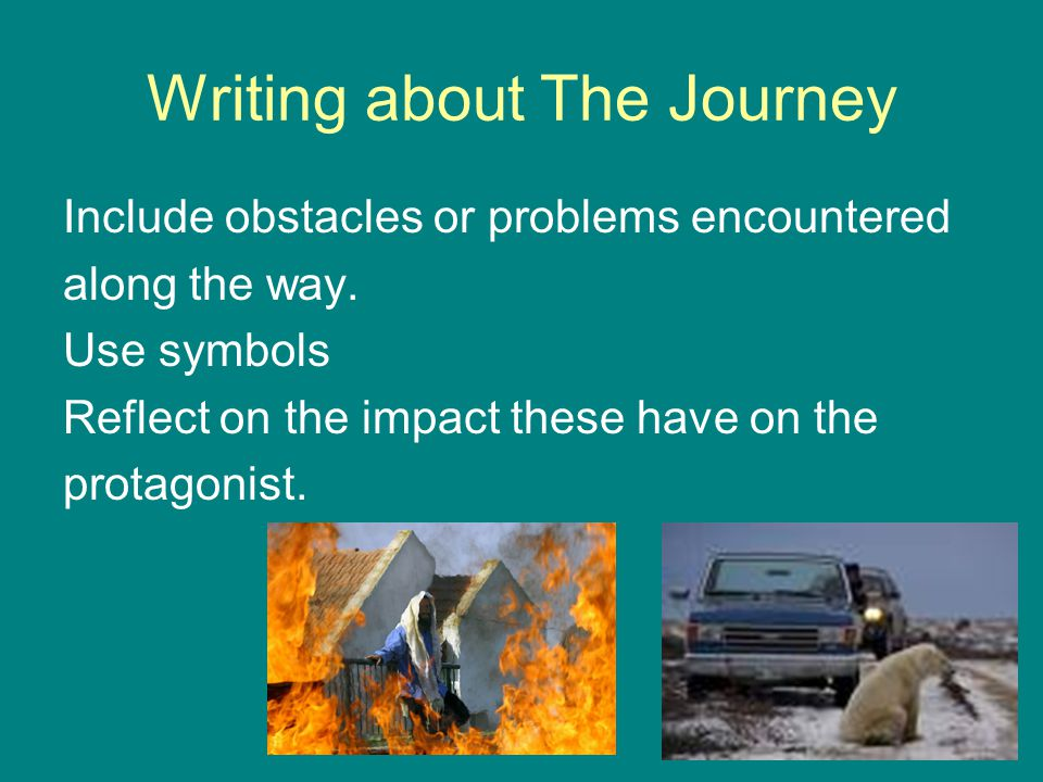 Writing about The Journey Include obstacles or problems encountered along the way. Use symbols Reflect on the impact these have on the protagonist.