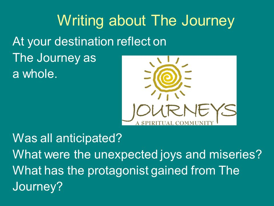 Writing about The Journey At your destination reflect on The Journey as a whole. Was all anticipated? What were the unexpected joys and miseries? What