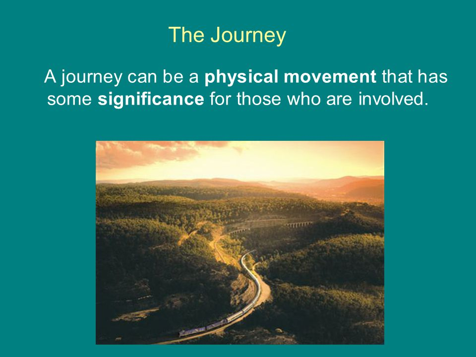 The Journey A journey can be a physical movement that has some significance for those who are involved.
