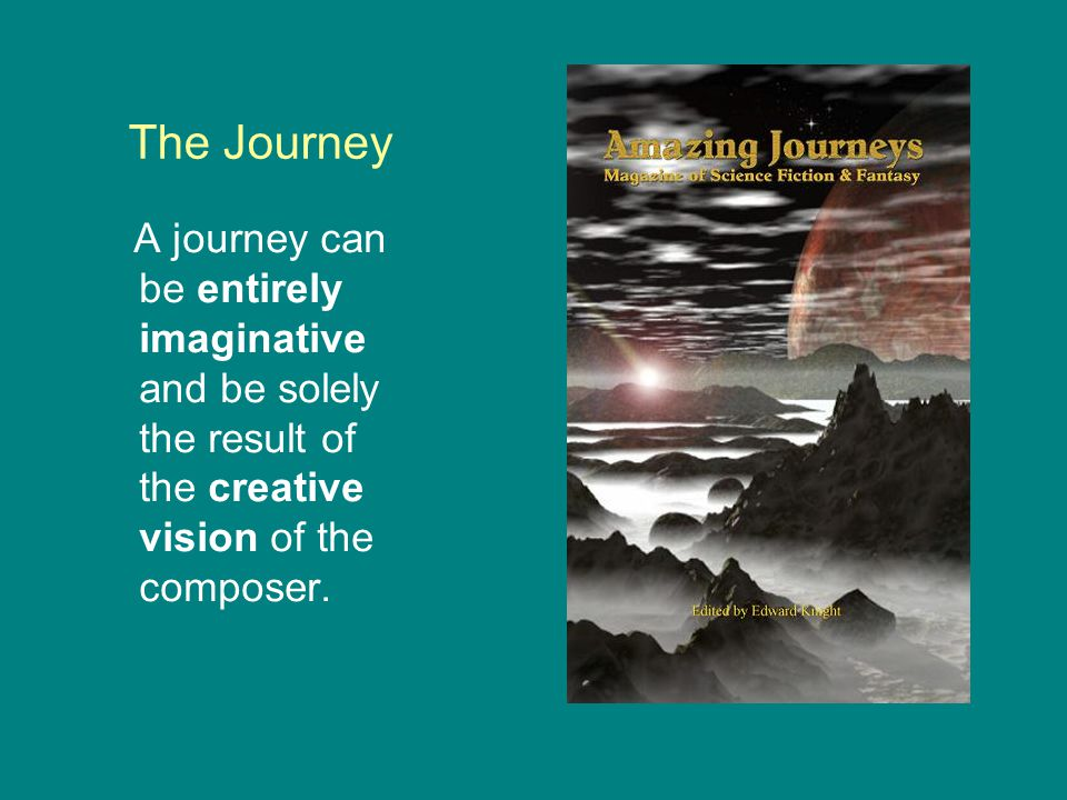 The Journey A journey can be entirely imaginative and be solely the result of the creative vision of the composer.
