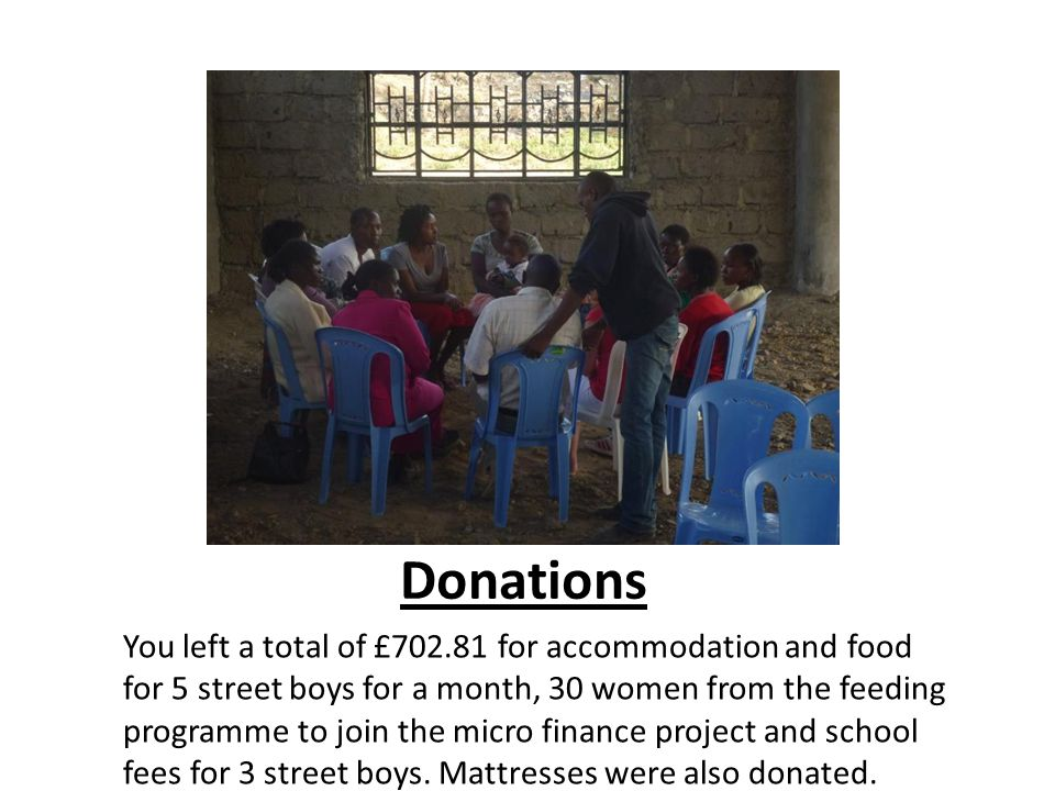 Donations You left a total of £702.81 for accommodation and food for 5 street boys for a month, 30 women from the feeding programme to join the micro finance project and school fees for 3 street boys.