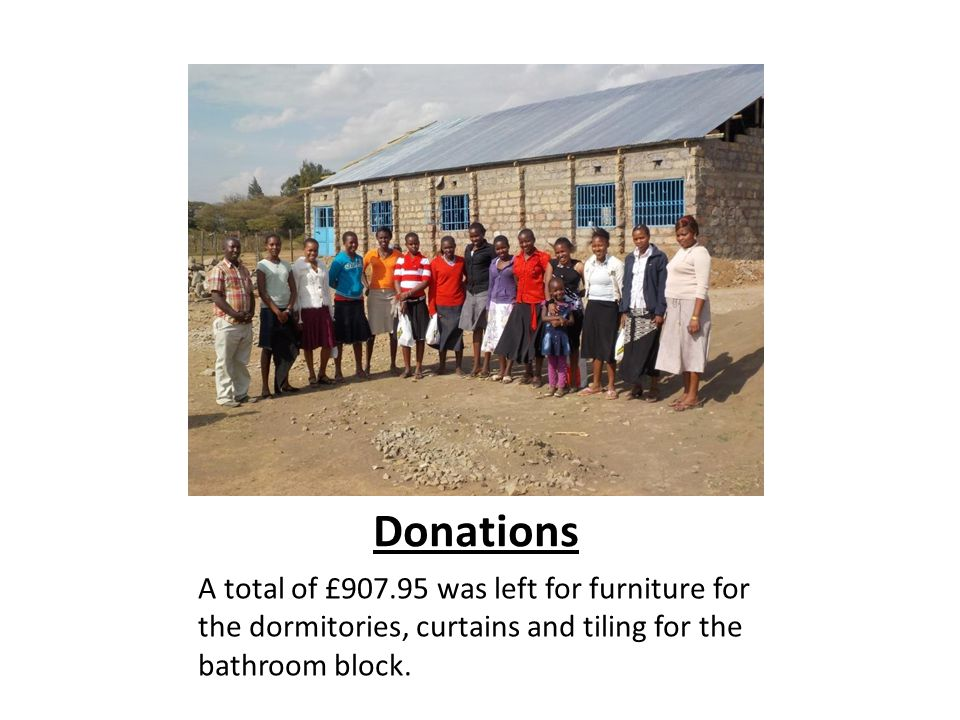 Donations A total of £907.95 was left for furniture for the dormitories, curtains and tiling for the bathroom block.