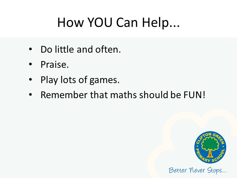 How YOU Can Help... Do little and often. Praise. Play lots of games. Remember that maths should be FUN!